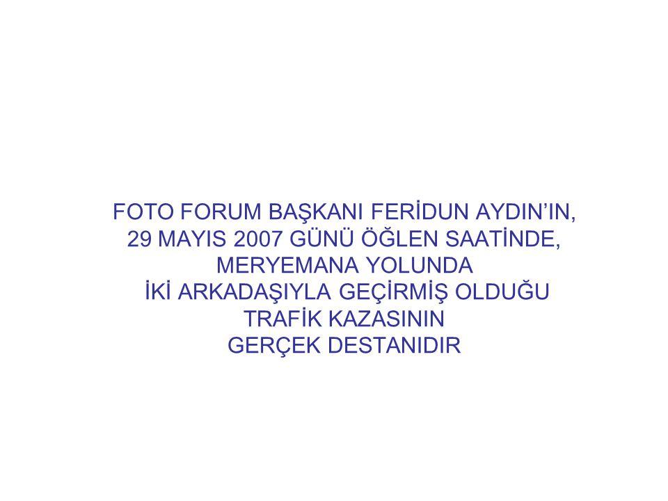 FOTO FORUM BAŞKANI FERİDUN AYDIN'IN, 29 MAYIS 2007 GÜNÜ ÖĞLEN SAATİNDE, MERYEMANA YOLUNDA İKİ ARKADAŞIYLA GEÇİRMİŞ OLDUĞU TRAFİK KAZASININ GERÇEK DEST