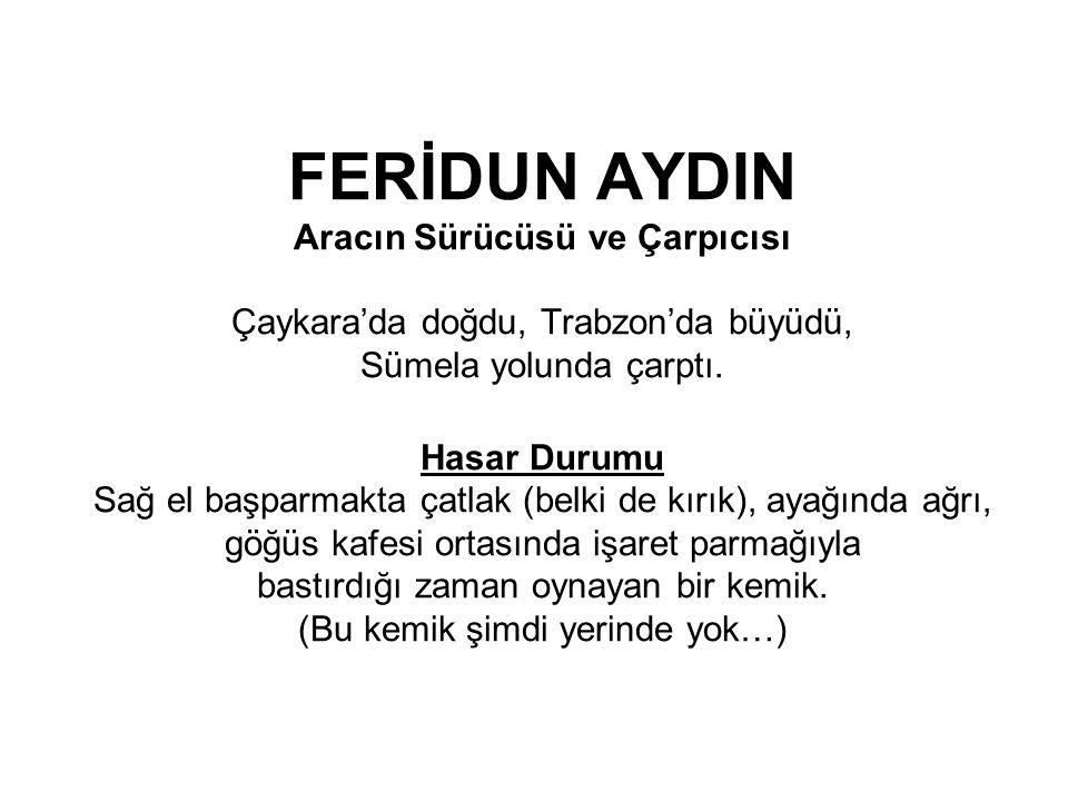 FERİDUN AYDIN Aracın Sürücüsü ve Çarpıcısı Çaykara'da doğdu, Trabzon'da büyüdü, Sümela yolunda çarptı. Hasar Durumu Sağ el başparmakta çatlak (belki d