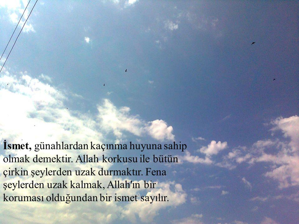 İsmet, günahlardan kaçınma huyuna sahip olmak demektir. Allah korkusu ile bütün çirkin şeylerden uzak durmaktır. Fena şeylerden uzak kalmak, Allah'ın