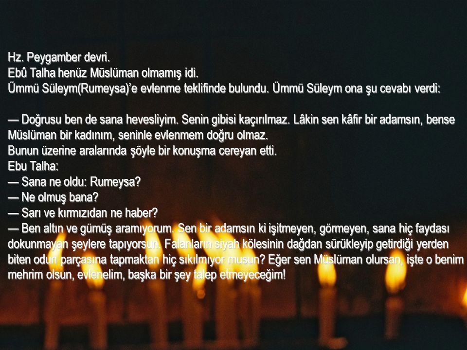 Hz. Peygamber devri. Ebû Talha henüz Müslüman olmamış idi. Ümmü Süleym(Rumeysa)'e evlenme teklifinde bulundu. Ümmü Süleym ona şu cevabı verdi: — Doğru