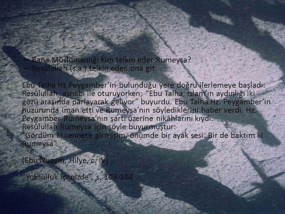 — Bana Müslümanlığı kim telkin eder Rumeysa? — Resûlullah (s.a.) telkin eder, ona git. Ebû Talha Hz Peygamber'in bulunduğu yere doğru ilerlemeye başla