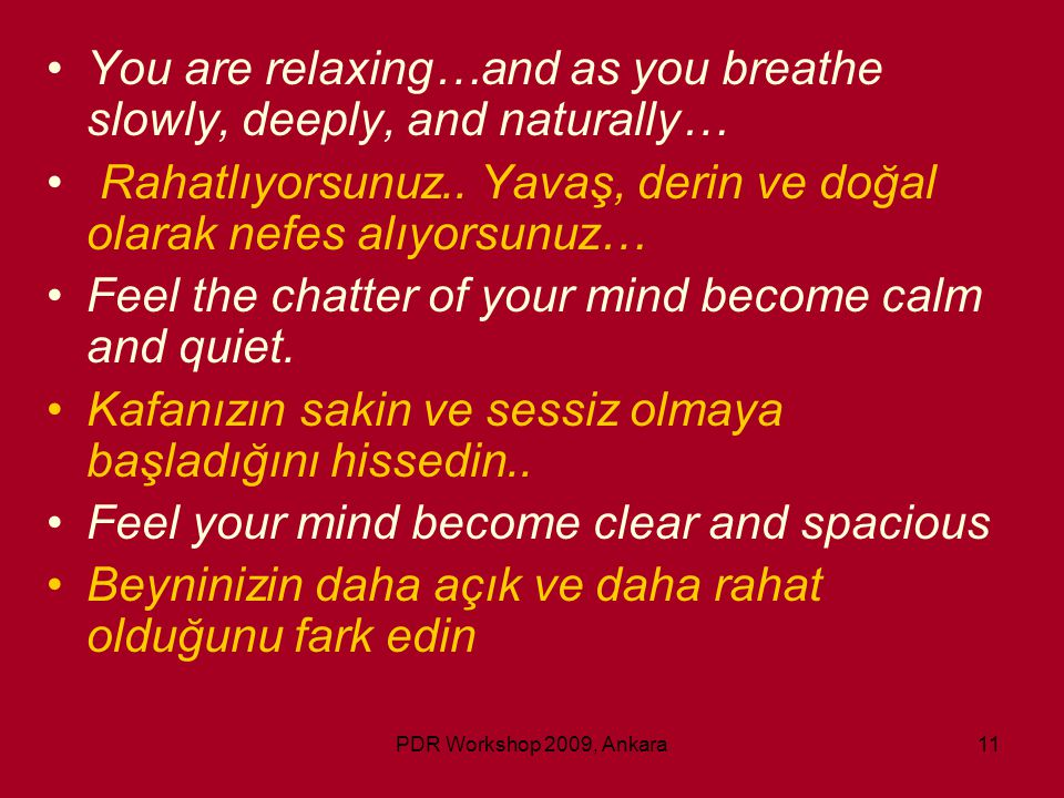 PDR Workshop 2009, Ankara11 •You are relaxing…and as you breathe slowly, deeply, and naturally… • Rahatlıyorsunuz.. Yavaş, derin ve doğal olarak nefes