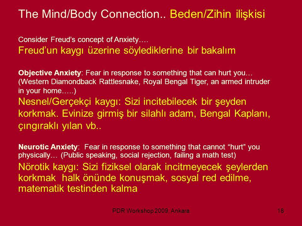 PDR Workshop 2009, Ankara18 The Mind/Body Connection.. Beden/Zihin ilişkisi Consider Freud's concept of Anxiety…. Freud'un kaygı üzerine söylediklerin
