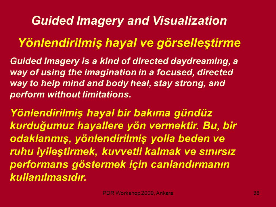 PDR Workshop 2009, Ankara38 Guided Imagery and Visualization Yönlendirilmiş hayal ve görselleştirme Guided Imagery is a kind of directed daydreaming,