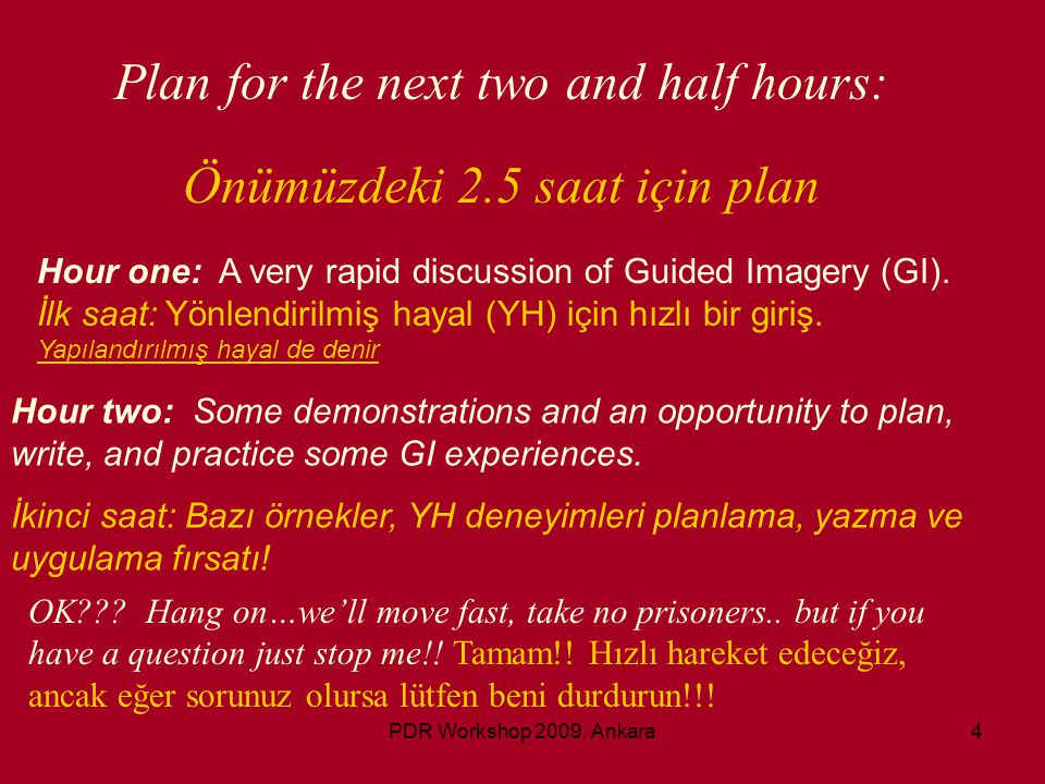 4 Plan for the next two and half hours: Önümüzdeki 2.5 saat için plan Hour one: A very rapid discussion of Guided Imagery (GI). İlk saat: Yönlendirilm
