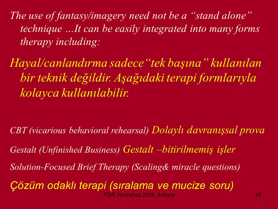 "PDR Workshop 2009, Ankara45 The use of fantasy/imagery need not be a ""stand alone"" technique …It can be easily integrated into many forms therapy incl"