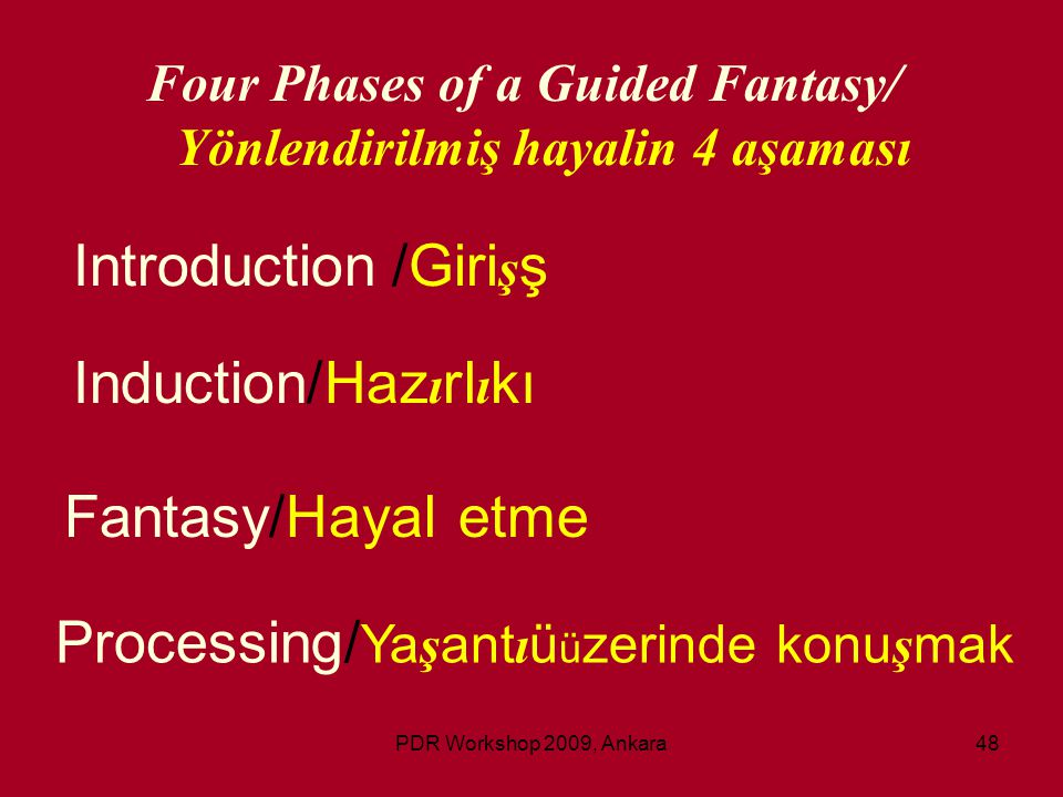 PDR Workshop 2009, Ankara48 Four Phases of a Guided Fantasy/ Yönlendirilmiş hayalin 4 aşaması Introduction/Giri ş ş Induction/Haz ı rl ı kı Fantasy/Ha