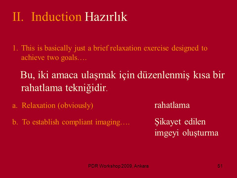 PDR Workshop 2009, Ankara51 II. Induction Hazırlık 1.This is basically just a brief relaxation exercise designed to achieve two goals…. Bu, iki amaca