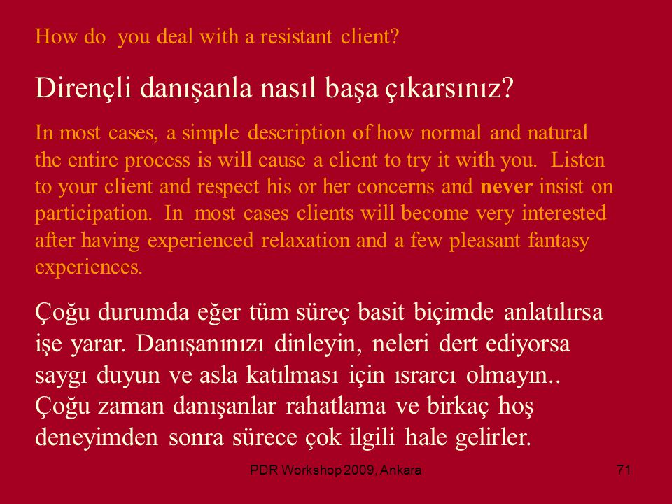 PDR Workshop 2009, Ankara71 How do you deal with a resistant client? Dirençli danışanla nasıl başa çıkarsınız? In most cases, a simple description of