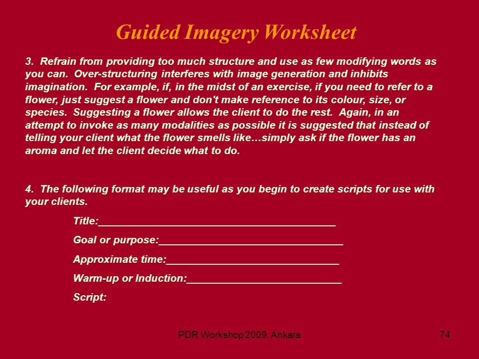 PDR Workshop 2009, Ankara74 Guided Imagery Worksheet 3. Refrain from providing too much structure and use as few modifying words as you can. Over-stru