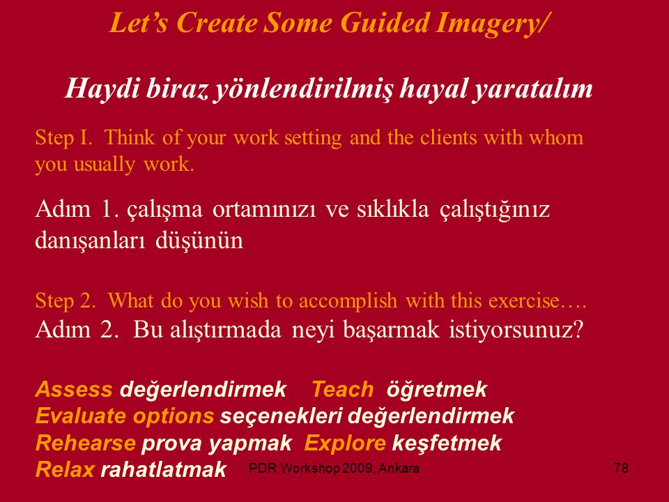 PDR Workshop 2009, Ankara78 Let's Create Some Guided Imagery/ Haydi biraz yönlendirilmiş hayal yaratalım Step I. Think of your work setting and the cl