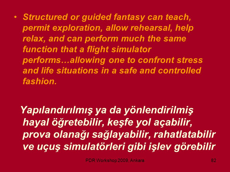 PDR Workshop 2009, Ankara82 •Structured or guided fantasy can teach, permit exploration, allow rehearsal, help relax, and can perform much the same fu