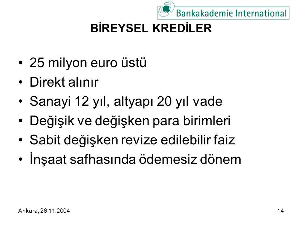 Ankara, 26.11.200414 BİREYSEL KREDİLER •25 milyon euro üstü •Direkt alınır •Sanayi 12 yıl, altyapı 20 yıl vade •Değişik ve değişken para birimleri •Sabit değişken revize edilebilir faiz •İnşaat safhasında ödemesiz dönem