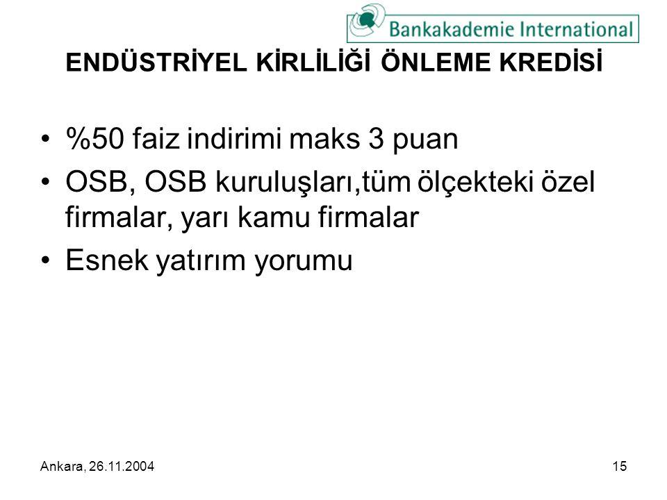 Ankara, 26.11.200415 ENDÜSTRİYEL KİRLİLİĞİ ÖNLEME KREDİSİ •%50 faiz indirimi maks 3 puan •OSB, OSB kuruluşları,tüm ölçekteki özel firmalar, yarı kamu firmalar •Esnek yatırım yorumu