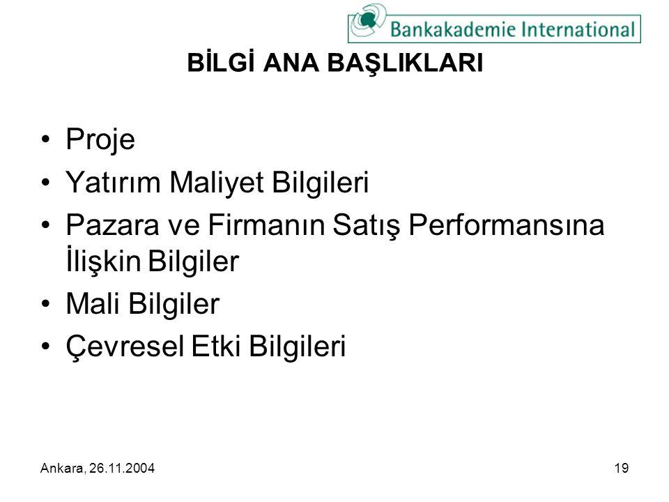 Ankara, 26.11.200419 BİLGİ ANA BAŞLIKLARI •Proje •Yatırım Maliyet Bilgileri •Pazara ve Firmanın Satış Performansına İlişkin Bilgiler •Mali Bilgiler •Çevresel Etki Bilgileri