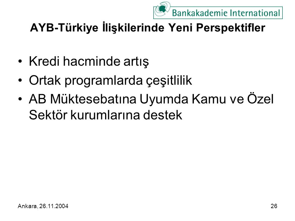 Ankara, 26.11.200426 AYB-Türkiye İlişkilerinde Yeni Perspektifler •Kredi hacminde artış •Ortak programlarda çeşitlilik •AB Müktesebatına Uyumda Kamu ve Özel Sektör kurumlarına destek