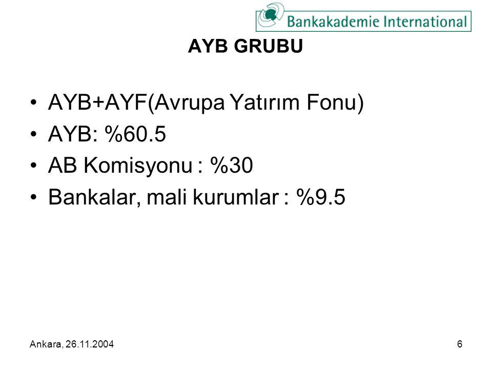 Ankara, 26.11.20047 AYB GRUBU •AYB+AYF(Avrupa Yatırım Fonu) •AYB: %60.5 •AB Komisyonu : %30 •Bankalar, mali kurumlar : %9.5