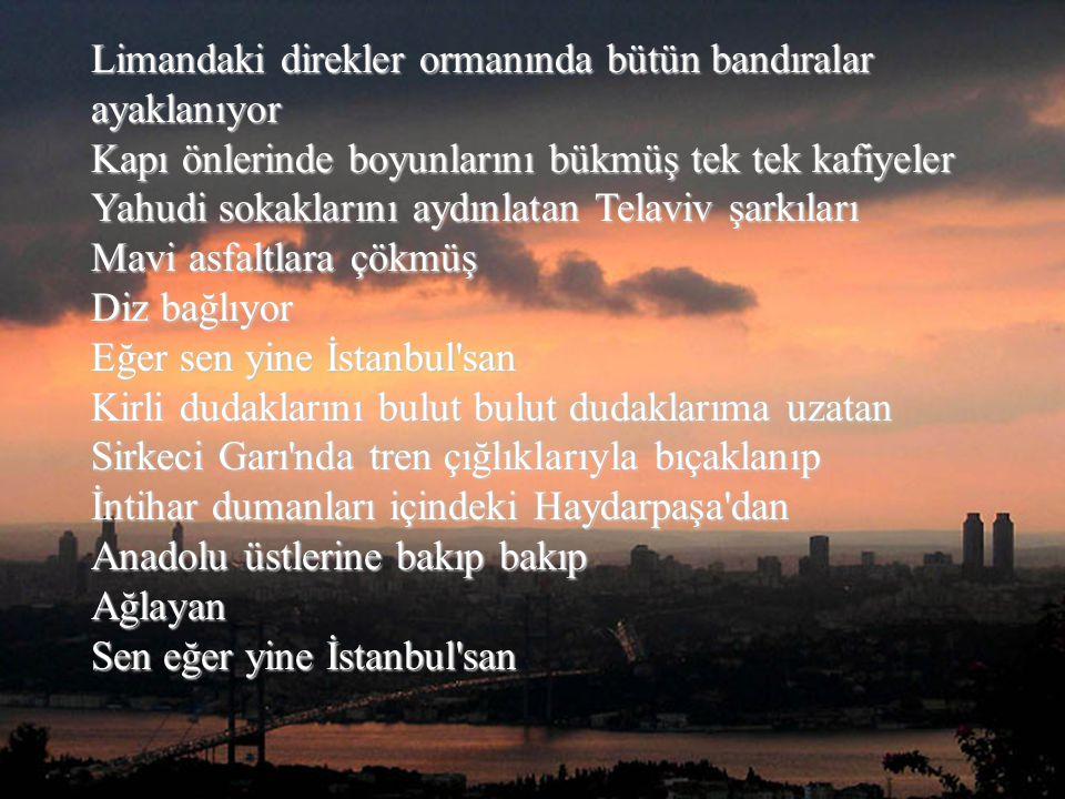Kanatları parça parça bu ağustos geceleri Yıldızlar kaynarken Şangır şungur ayaklarımın dibine dökülen Sen Eğer yine İstanbul'san Yine kan köpüklü köp