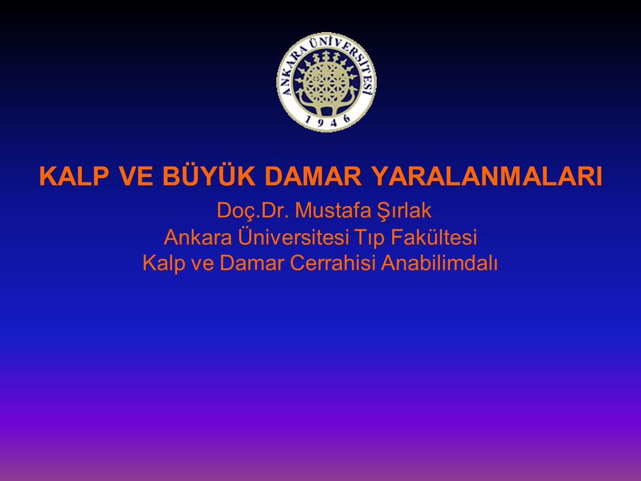 KALP VE BÜYÜK DAMAR YARALANMALARI Doç.Dr. Mustafa Şırlak Ankara Üniversitesi Tıp Fakültesi Kalp ve Damar Cerrahisi Anabilimdalı