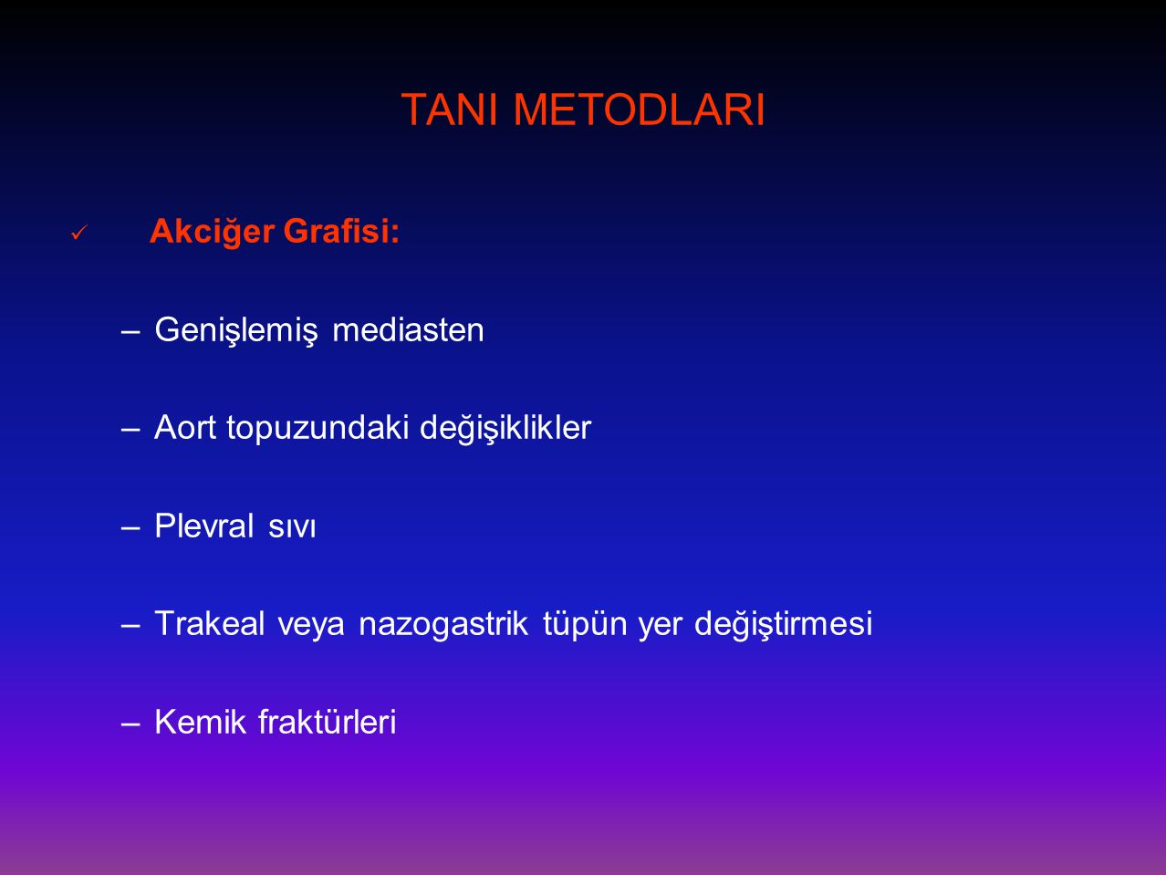 TANI METODLARI  Akciğer Grafisi: –Genişlemiş mediasten –Aort topuzundaki değişiklikler –Plevral sıvı –Trakeal veya nazogastrik tüpün yer değiştirmesi