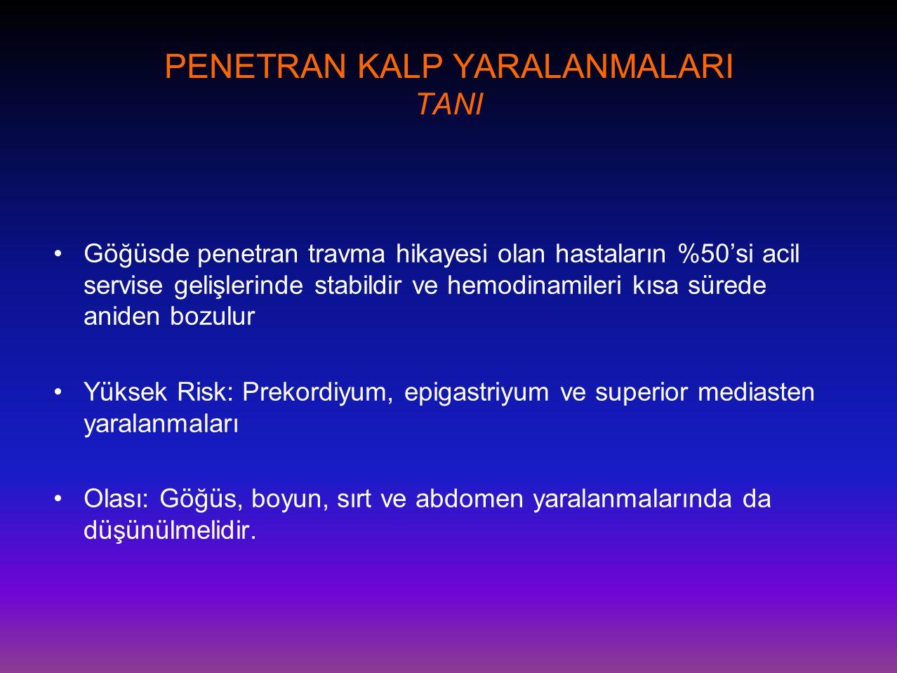 PENETRAN KALP YARALANMALARI TANI •Göğüsde penetran travma hikayesi olan hastaların %50'si acil servise gelişlerinde stabildir ve hemodinamileri kısa s