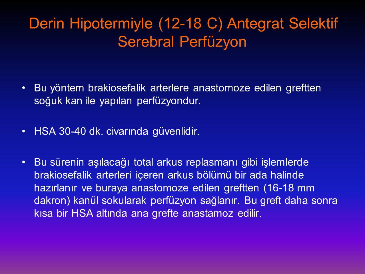 Derin Hipotermiyle (12-18 C) Antegrat Selektif Serebral Perfüzyon •Bu yöntem brakiosefalik arterlere anastomoze edilen greftten soğuk kan ile yapılan