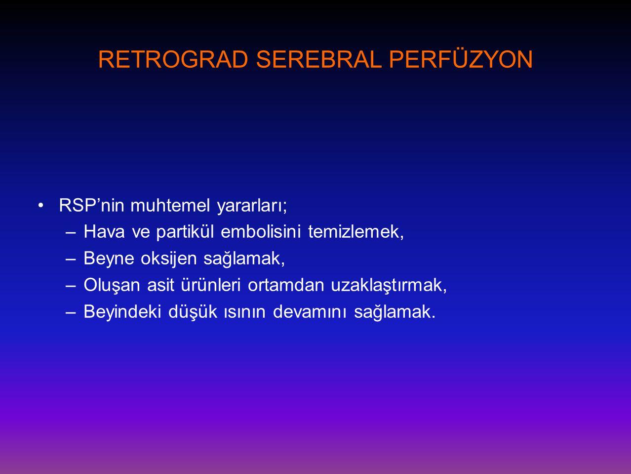 RETROGRAD SEREBRAL PERFÜZYON •RSP'nin muhtemel yararları; –Hava ve partikül embolisini temizlemek, –Beyne oksijen sağlamak, –Oluşan asit ürünleri orta