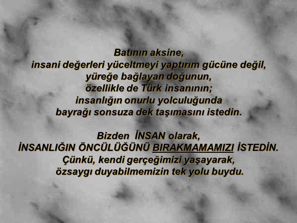 Batının aksine, insani değerleri yüceltmeyi yaptırım gücüne değil, yüreğe bağlayan doğunun, özellikle de Türk insanının; insanlığın onurlu yolculuğund