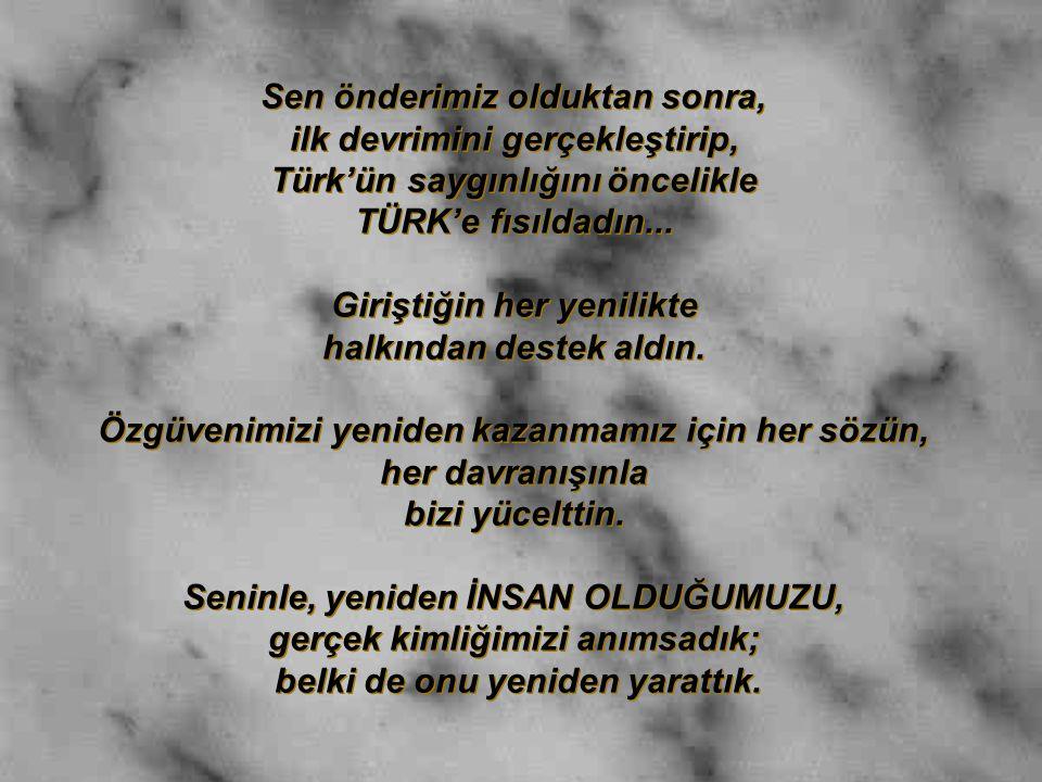 Sen önderimiz olduktan sonra, ilk devrimini gerçekleştirip, Türk'ün saygınlığını öncelikle TÜRK'e fısıldadın... Giriştiğin her yenilikte halkından des