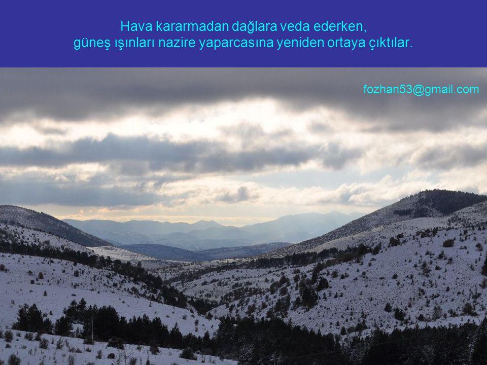Hava kararmadan dağlara veda ederken, güneş ışınları nazire yaparcasına yeniden ortaya çıktılar. fozhan53@gmail.com