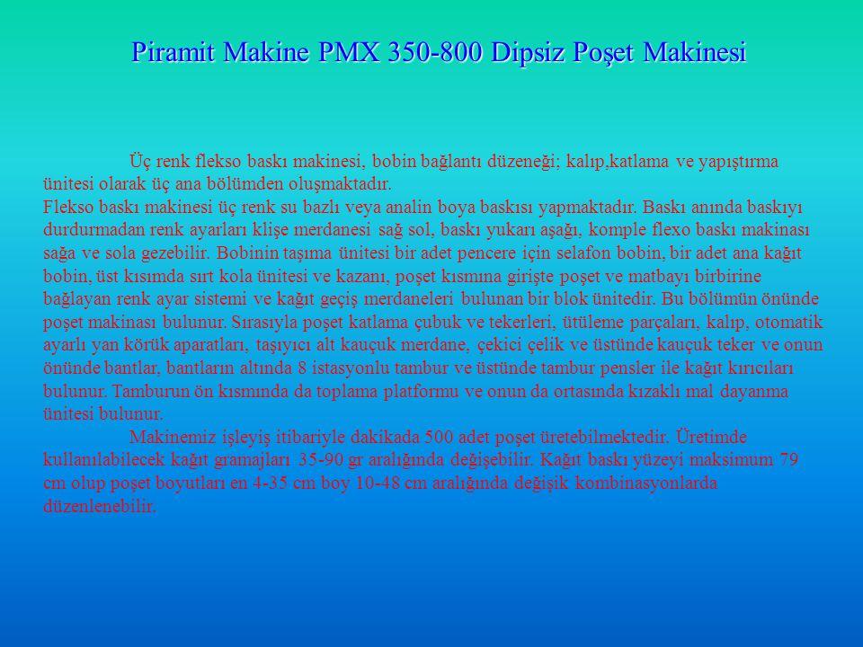 Piramit Makine PMX 350-800 Dipsiz Poşet Makinesi Üç renk flekso baskı makinesi, bobin bağlantı düzeneği; kalıp,katlama ve yapıştırma ünitesi olarak üç ana bölümden oluşmaktadır.