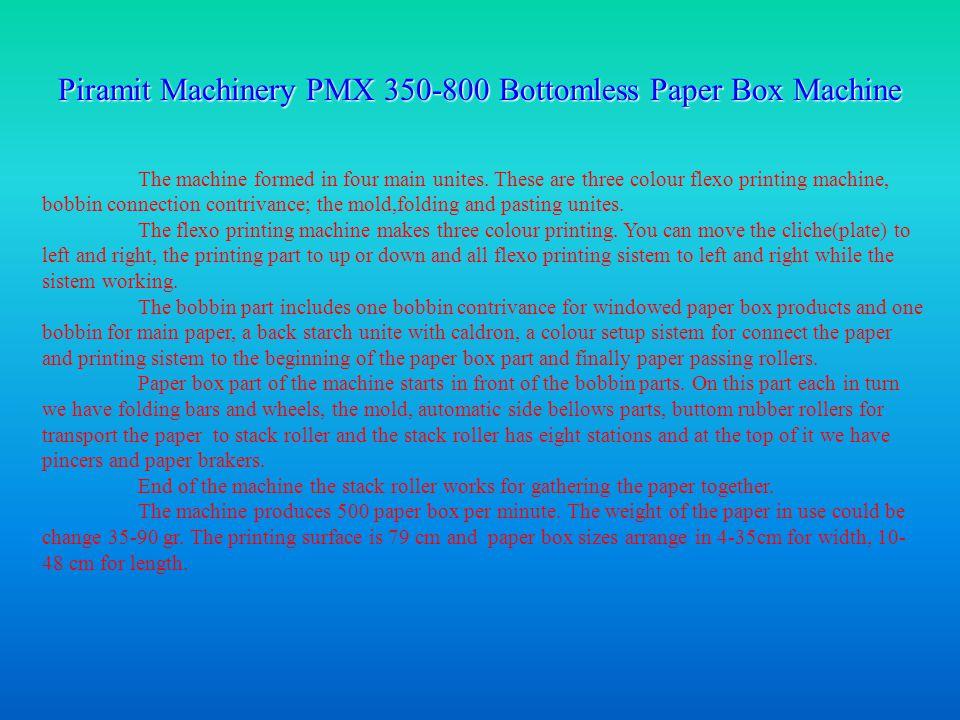 Piramit Machinery PMX 350-800 Bottomless Paper Box Machine The machine formed in four main unites.