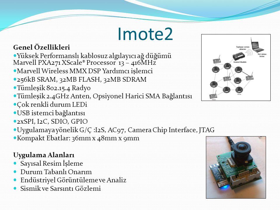 Imote2 Genel Özellikleri  Yüksek Performanslı kablosuz algılayıcı ağ düğümü Marvell PXA271 XScale® Processor 13 – 416MHz  Marvell Wireless MMX DSP Yardımcı işlemci  256kB SRAM, 32MB FLASH, 32MB SDRAM  Tümleşik 802.15.4 Radyo  Tümleşik 2.4GHz Anten, Opsiyonel Harici SMA Bağlantısı  Çok renkli durum LEDi  USB istemci bağlantısı  2xSPI, I2C, SDIO, GPIO  Uygulamaya yönelik G/Ç :I2S, AC97, Camera Chip Interface, JTAG  Kompakt Ebatlar: 36mm x 48mm x 9mm Uygulama Alanları  Sayısal Resim İşleme  Durum Tabanlı Onarım  Endüstriyel Görüntüleme ve Analiz  Sismik ve Sarsıntı Gözlemi