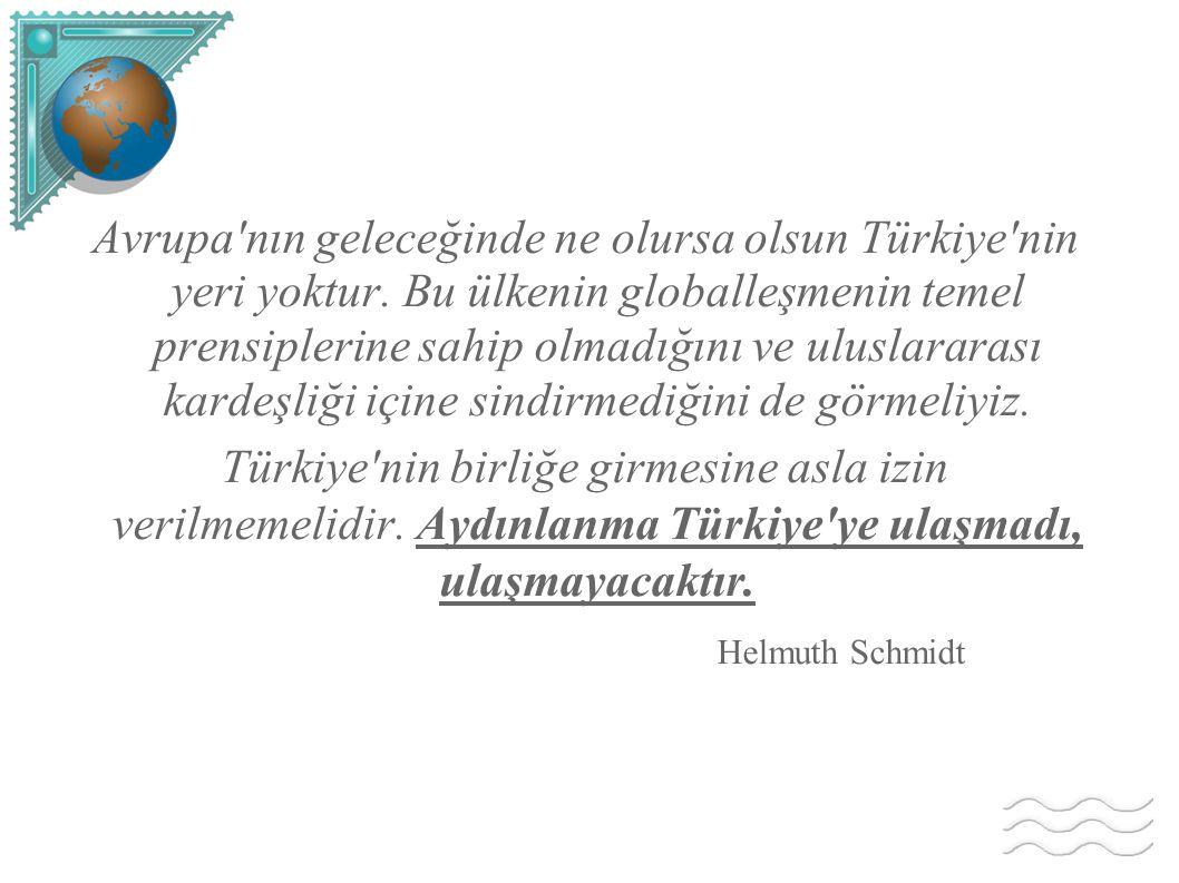 Avrupa'nın geleceğinde ne olursa olsun Türkiye'nin yeri yoktur. Bu ülkenin globalleşmenin temel prensiplerine sahip olmadığını ve uluslararası kardeşl