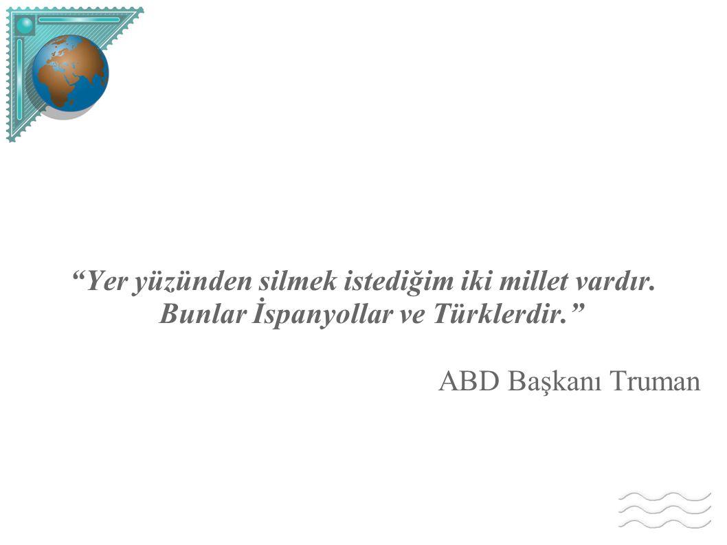 """""""Yer yüzünden silmek istediğim iki millet vardır. Bunlar İspanyollar ve Türklerdir."""" ABD Başkanı Truman"""