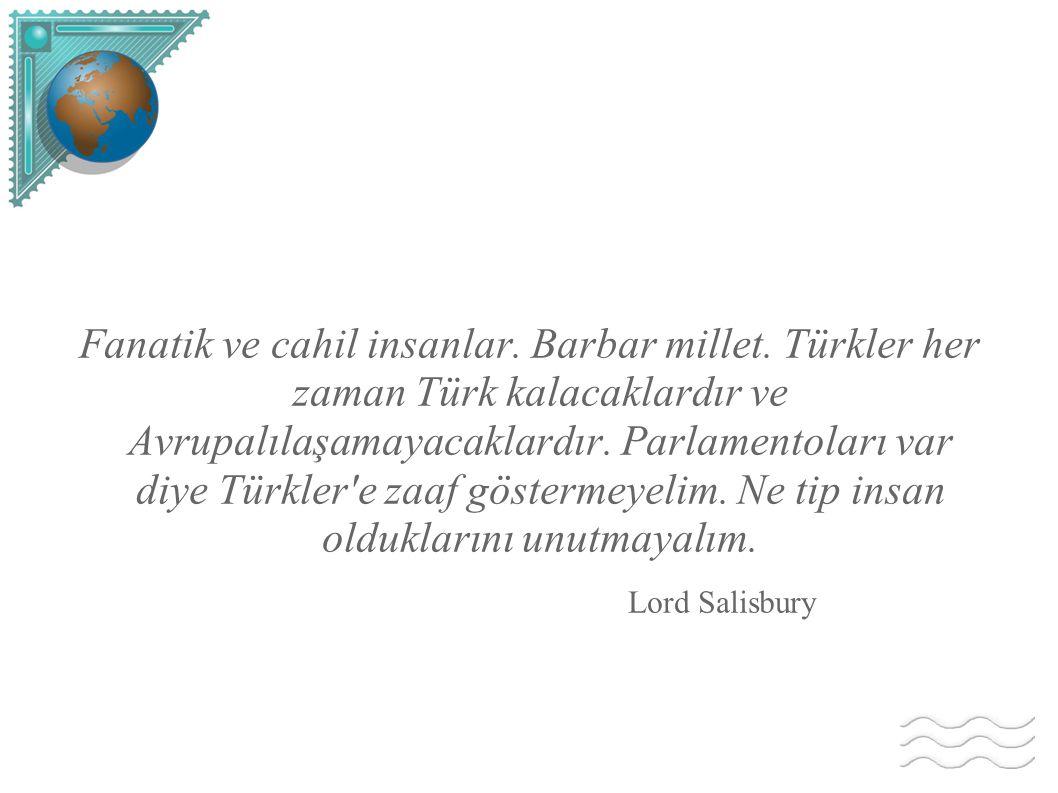Fanatik ve cahil insanlar. Barbar millet. Türkler her zaman Türk kalacaklardır ve Avrupalılaşamayacaklardır. Parlamentoları var diye Türkler'e zaaf gö