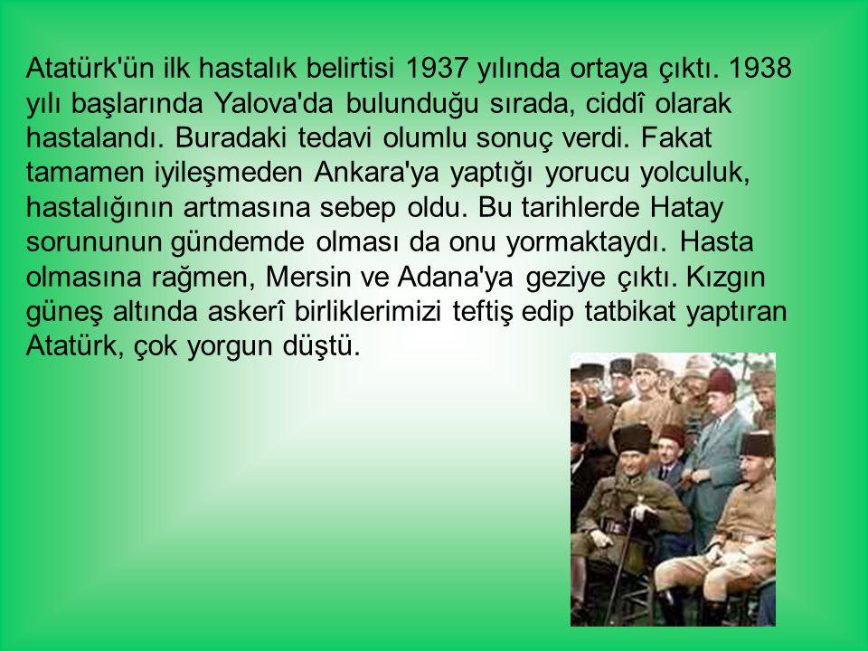 Atatürk'ün ilk hastalık belirtisi 1937 yılında ortaya çıktı. 1938 yılı başlarında Yalova'da bulunduğu sırada, ciddî olarak hastalandı. Buradaki tedavi