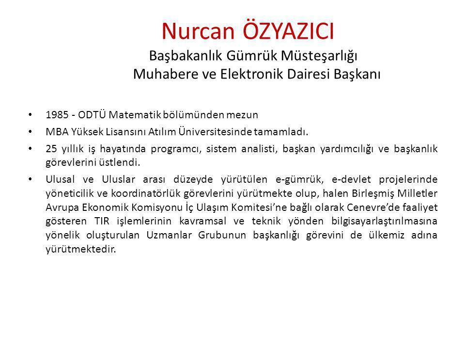 Nurcan ÖZYAZICI Başbakanlık Gümrük Müsteşarlığı Muhabere ve Elektronik Dairesi Başkanı • 1985 - ODTÜ Matematik bölümünden mezun • MBA Yüksek Lisansını Atılım Üniversitesinde tamamladı.