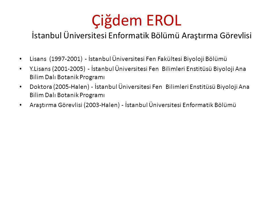 Çiğdem EROL İstanbul Üniversitesi Enformatik Bölümü Araştırma Görevlisi • Lisans (1997-2001) - İstanbul Üniversitesi Fen Fakültesi Biyoloji Bölümü • Y.Lisans (2001-2005) - İstanbul Üniversitesi Fen Bilimleri Enstitüsü Biyoloji Ana Bilim Dalı Botanik Programı • Doktora (2005-Halen) - İstanbul Üniversitesi Fen Bilimleri Enstitüsü Biyoloji Ana Bilim Dalı Botanik Programı • Araştırma Görevlisi (2003-Halen) - İstanbul Üniversitesi Enformatik Bölümü
