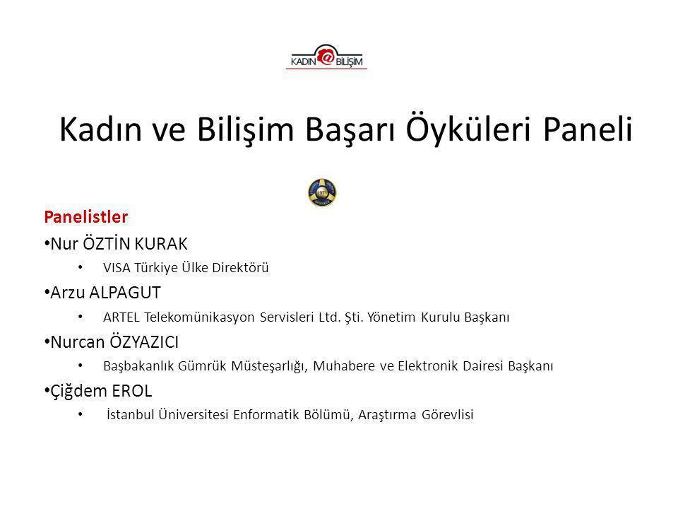 Kadın ve Bilişim Başarı Öyküleri Paneli Panelistler • Nur ÖZTİN KURAK • VISA Türkiye Ülke Direktörü • Arzu ALPAGUT • ARTEL Telekomünikasyon Servisleri Ltd.