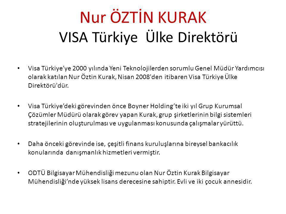 Nur ÖZTİN KURAK VISA Türkiye Ülke Direktörü • Visa Türkiye'ye 2000 yılında Yeni Teknolojilerden sorumlu Genel Müdür Yardımcısı olarak katılan Nur Öztin Kurak, Nisan 2008 den itibaren Visa Türkiye Ülke Direktörü dür.