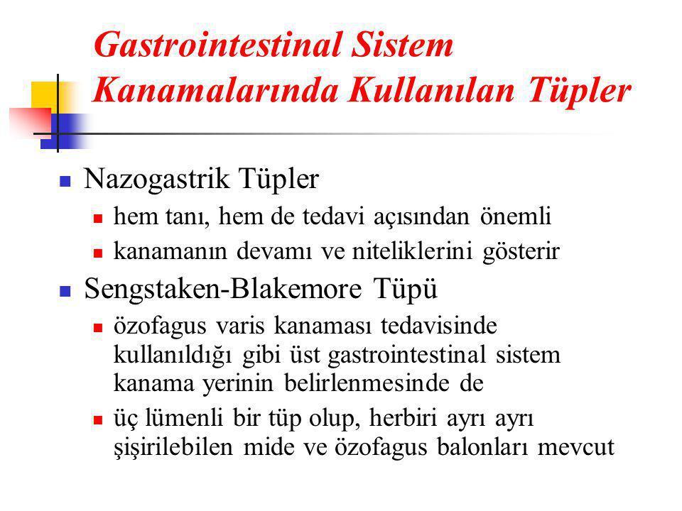 Gastrointestinal Sistem Kanamalarında Kullanılan Tüpler  Nazogastrik Tüpler  hem tanı, hem de tedavi açısından önemli  kanamanın devamı ve niteliklerini gösterir  Sengstaken-Blakemore Tüpü  özofagus varis kanaması tedavisinde kullanıldığı gibi üst gastrointestinal sistem kanama yerinin belirlenmesinde de  üç lümenli bir tüp olup, herbiri ayrı ayrı şişirilebilen mide ve özofagus balonları mevcut