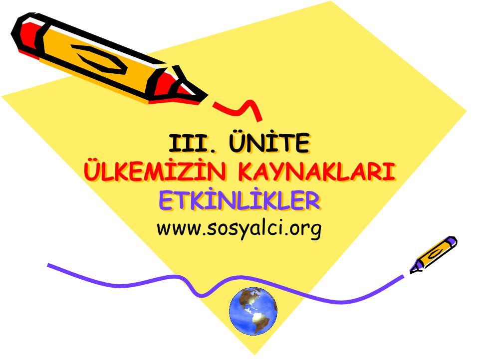 III. ÜNİTE ÜLKEMİZİN KAYNAKLARI ETKİNLİKLER www.sosyalci.org