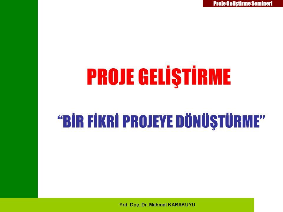 """Proje Geliştirme Semineri PROJE GELİŞTİRME """"BİR FİKRİ PROJEYE DÖNÜŞTÜRME"""" Yrd. Doç. Dr. Mehmet KARAKUYU"""