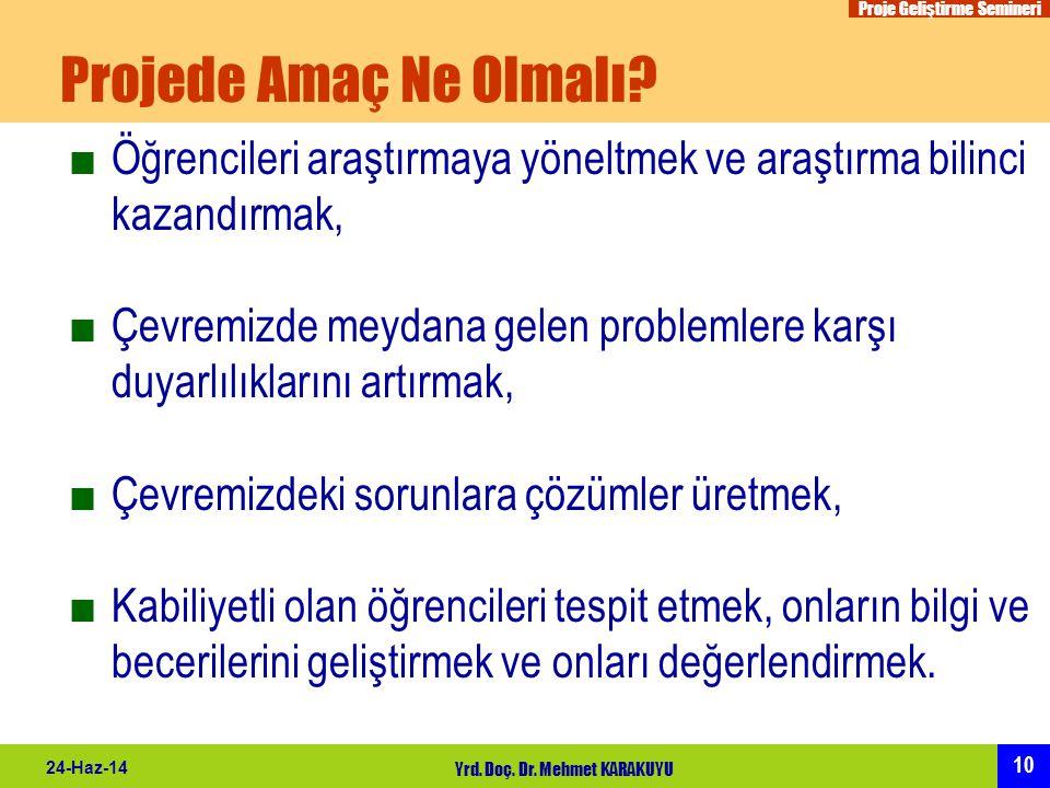 Proje Geliştirme Semineri 10 24-Haz-14 Yrd. Doç. Dr. Mehmet KARAKUYU Projede Amaç Ne Olmalı? ■Öğrencileri araştırmaya yöneltmek ve araştırma bilinci k