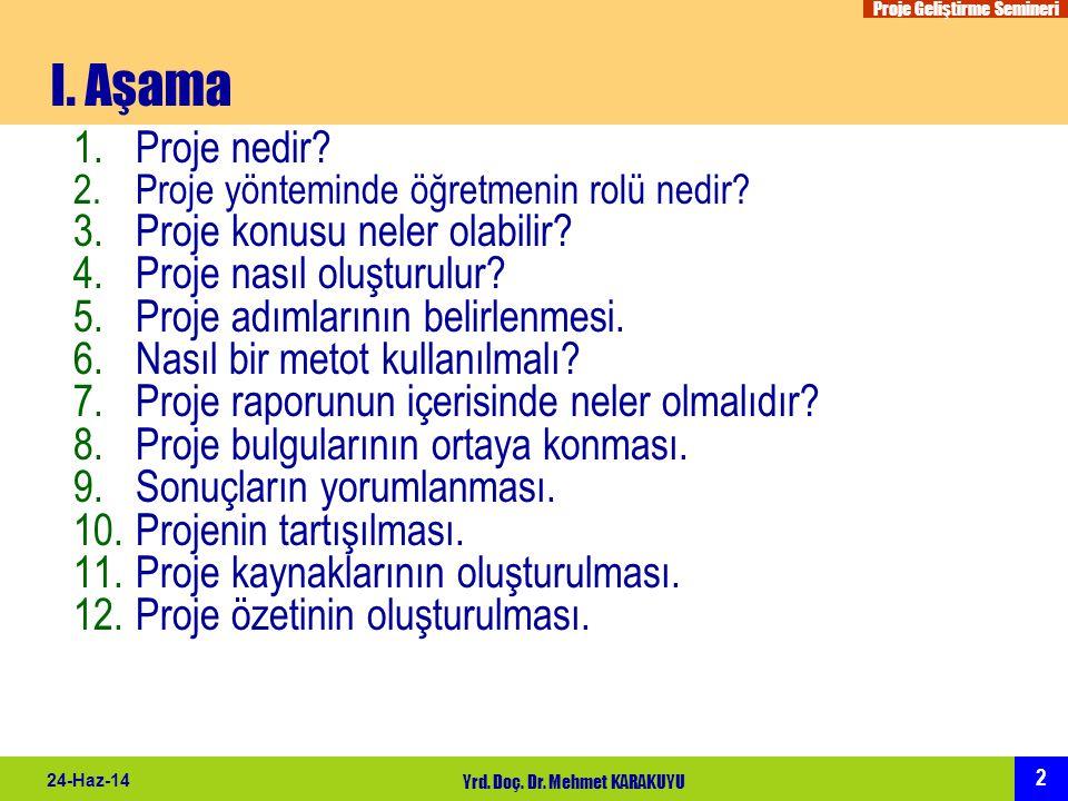 Proje Geliştirme Semineri 2 24-Haz-14 Yrd. Doç. Dr. Mehmet KARAKUYU I. Aşama 1.Proje nedir? 2.Proje yönteminde öğretmenin rolü nedir? 3.Proje konusu n