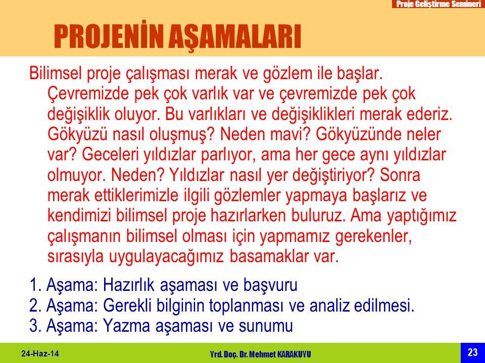 Proje Geliştirme Semineri 23 24-Haz-14 Yrd. Doç. Dr. Mehmet KARAKUYU PROJENİN AŞAMALARI Bilimsel proje çalışması merak ve gözlem ile başlar. Çevremizd