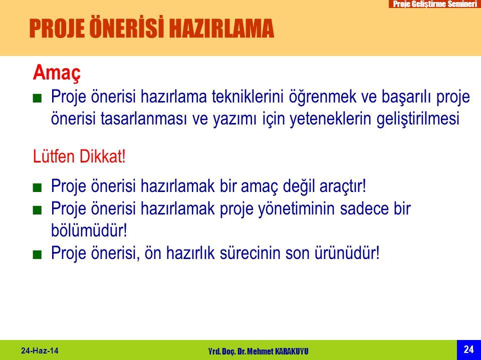 Proje Geliştirme Semineri 24 24-Haz-14 Yrd. Doç. Dr. Mehmet KARAKUYU PROJE ÖNERİSİ HAZIRLAMA Amaç ■Proje önerisi hazırlama tekniklerini öğrenmek ve ba