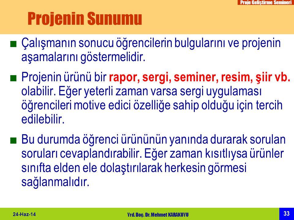 Proje Geliştirme Semineri 33 24-Haz-14 Yrd. Doç. Dr. Mehmet KARAKUYU Projenin Sunumu ■Çalışmanın sonucu öğrencilerin bulgularını ve projenin aşamaları