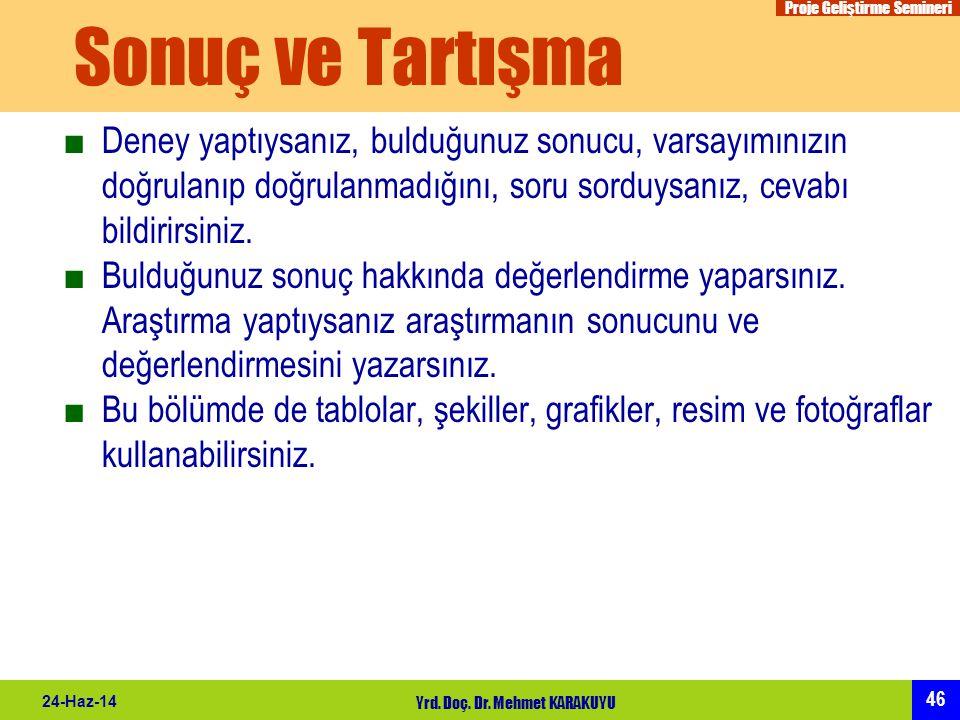 Proje Geliştirme Semineri 46 24-Haz-14 Yrd. Doç. Dr. Mehmet KARAKUYU Sonuç ve Tartışma ■Deney yaptıysanız, bulduğunuz sonucu, varsayımınızın doğrulanı